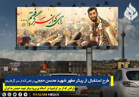 طرح استقبال از پیکر مطهر شهید محسن حججی ( راهی که از سر گرفتیم )  .