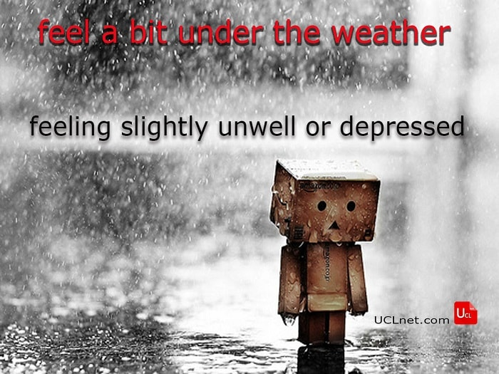 "feel a bit under the weather"" idiom meaning"""